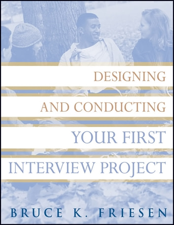 Designing and Conducting Your First Interview Project ebook by Bruce K. Friesen