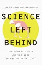Science Left Behind - Feel-Good Fallacies and the Rise of the Anti-Scientific Left ebook by Alex Berezow, Hank Campbell