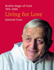 Living for Love - Selected Texts. Brother Roger of Taizé 1915-2005 ebook by Frère Roger De Taizé