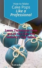 How to Make Cake Pops Like a Professional: Learn From one of the Cake Pop Industry's Top Sellers ebook by Tawasha Cowan