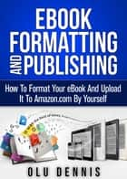 Ebook Formatting And Publishing: How To Format Your eBook And Upload It To Amazon.com By Yourself ebook by Olu Dennis
