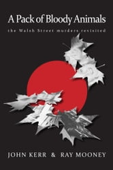 A Pack of Bloody Animals - The Walsh Street murders revisited ebook by John Kerr and Ray Mooney