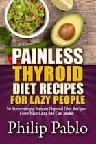 Painless Thyroid Diet Recipes For Lazy People: 50 Simple Thyroid Diet Recipes Even Your Lazy Ass Can Make ebook by Phillip Pablo
