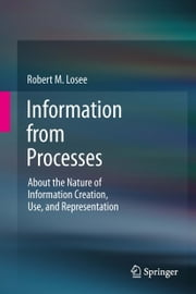Information from Processes - About the Nature of Information Creation, Use, and Representation ebook by Robert M. Losee