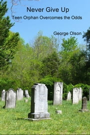 Never Give Up - Teen Orphan Overcomes the Odds ebook by George Olson