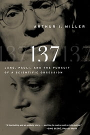 137: Jung, Pauli, and the Pursuit of a Scientific Obsession ebook by Arthur I. Miller