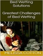 Bed Wetting Solutions: Greatest Challenges of Bed Wetting ebook by Melissa Cotton