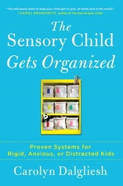The Sensory Child Gets Organized - Proven Systems for Rigid, Anxious, or Distracted Kids ebook by Carolyn Dalgliesh