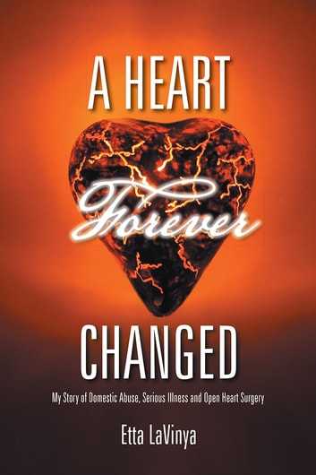 A Heart Forever Changed - My Story of Domestic Abuse, Serious Illness and Open Heart Surgery ebook by Etta LaVinya