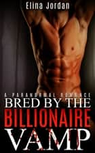 Bred By The Billionaire Vamp ebook by Elina Jordan