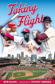 Taking Flight - The St. Louis Cardinals and the Building of Baseball's Best Franchise ebook by Rob Rains,Rob Rains,Whitey Herzog