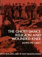 The Ghost-Dance Religion and Wounded Knee ebook by James Mooney