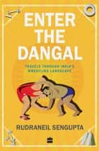 Enter the Dangal: Travels through India's Wrestling Landscape ebook by Rudraneil Sengupta