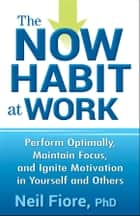 The Now Habit at Work - Perform Optimally, Maintain Focus, and Ignite Motivation in Yourself and Others ebook by Neil Fiore PhD