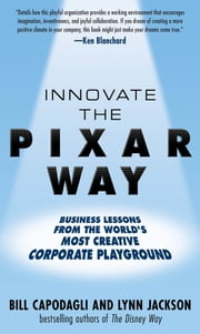 Innovate the Pixar Way: Business Lessons from the World's Most Creative Corporate Playground ebook by Bill Capodagli,Lynn Jackson