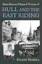 More Heroes, Villains & Victims of Hull and the East Riding ebook by Stuart Russell