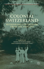 Colonial Switzerland - Rethinking Colonialism from the Margins ebook by Dr. Patricia Purtschert,Dr. Harald Fischer-Tiné