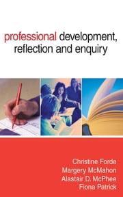 Professional Development, Reflection and Enquiry ebook by Dr Margery McMahon,Dr Alastair D McPhee,Fiona Patrick,Christine Forde
