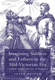 Imagining Soldiers and Fathers in the Mid-Victorian Era - Charlotte Yonge's Models of Manliness ebook by Dr Susan Walton