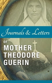 Journals and Letters of Mother Theodore Guerin ebook by Theodore Guerin