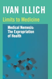 Limits to Medicine - Medical Nemesis: The Expropriation of Health ebook by Ivan Illich