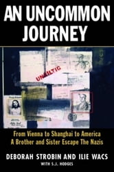 An Uncommon Journey - From Vienna to Shanghai to America--A Brother and Sister Escape to Freedom During World War II ebook by Deborah Strobin,Ilie Wacs