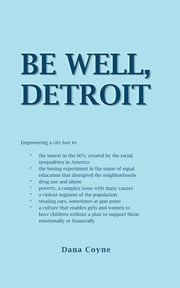 Be Well, Detroit - Empowering a city lost to *the unrest in the 60's, created by the racial inequalities in America *the busing experiment in the name of equal education that disrupted the neighborhoods *drug use and abuse *poverty, a complex issue with many causes *a ebook by Dana Coyne