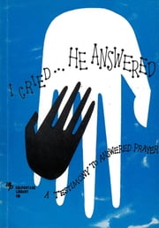 I Cried, He Answered - A Testimony to Answered Prayer ebook by Norman Camp,William Norton,F. A. Steven,Charles Gallaudet Trumbull,Henry W. Adams