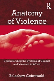 Anatomy of Violence - Understanding the Systems of Conflict and Violence in Africa ebook by Belachew Gebrewold