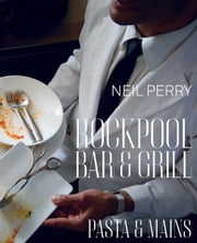 Rockpool Bar and Grill: Pasta & Mains ebook by Neil Perry