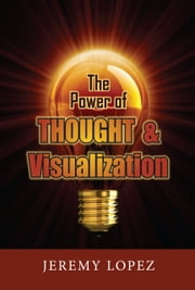The Power of Thought and Visualization ebook by Jeremy Lopez