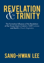 Revelation and Trinity - The Formative Influence of the Revelation of the Triune God in Calvin's 1559 Institutes and Barth's Church Dogmatics ebook by Sang-Hwan Lee