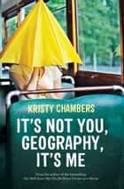 It's Not You, Geography, It's Me ebook by Kristy Chambers