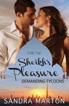 For The Sheikh's Pleasure - Demanding Tycoons - 3 Book Box Set, Volume 2 ebook by Sandra Marton