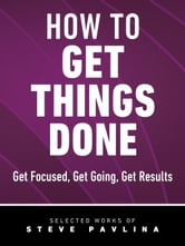 How to Get Things Done - Get Focused, Get Going, Get Results ebook by Pavlina, Steve
