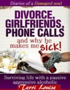 Divorce, Girlfriends, Phone Calls and Why he makes me SICK! - Surviving life with a passive aggressive alcoholic ebook by Terri Louise