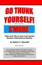 Go Thunk Yourself! S'more - Take Your Life in Your Own Hands, Dreams Can Become Reality. ebook by Robert C. Worstell