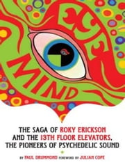 Eye Mind - The Saga of Roky Erickson and The 13th Floor Elevators, The Pioneers of Psychedelic Sound ebook by Paul Drummond,Julian Cope