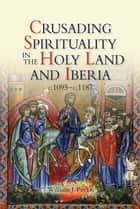 Crusading Spirituality in the Holy Land and Iberia, c.1095-c.1187 ebook by William J. Purkis