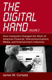 The Digital Hand: Volume II: How Computers Changed the Work of American Financial, Telecommunications, Media, and Entertainment Industries ebook by James W. Cortada
