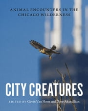 City Creatures - Animal Encounters in the Chicago Wilderness ebook by Gavin Van Horn,Dave Aftandilian