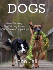 Dogs: Heart-Warming, Soul-Stirring Stories of our Canine Companions ebook by John Cali