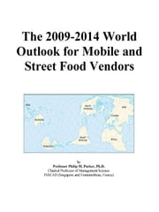 The 2009-2014 World Outlook for Mobile and Street Food Vendors ebook by ICON Group International, Inc.