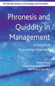 Phronesis and Quiddity in Management - A School of Knowledge Approach ebook by Professor Kimio Kase,Visiting Professor César González Cantón,Professor Ikujiro Nonaka