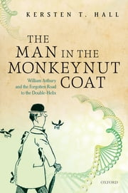 The Man in the Monkeynut Coat - William Astbury and the Forgotten Road to the Double-Helix ebook by Kersten T. Hall