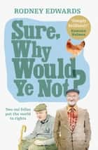 Sure, why would ye not?: Two oul fellas put the world to rights ebook by Rodney Edwards