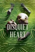 Disquiet Heart - A Novel ebook by Randall Silvis