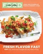 Everyday Food: Fresh Flavor Fast - 250 Easy, Delicious Recipes for Any Time of Day ebook by Martha Stewart Living Magazine