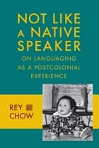 Not Like a Native Speaker - On Languaging as a Postcolonial Experience ebook by Rey Chow