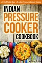 Indian Pressure Cooker Cookbook: Let the Whistle Blow - 25 Indian Pressure Cooker Recipes eBook by Martha Stone